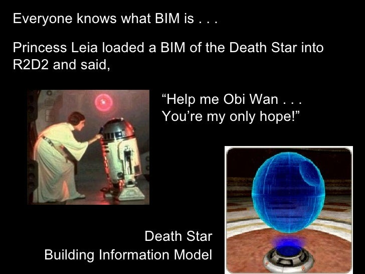 """Everyone knows what BIM is . . .Princess Leia loaded a BIM of the Death Star intoR2D2 and said,                       """"Hel..."""