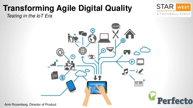 Transforming Agile Digital Quality Testing in the IoT Era Amir Rozenberg, Director of Product