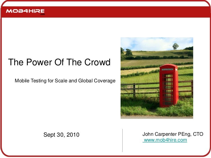 The Power Of The Crowd<br />Mobile Testing for Scale and Global Coverage<br />Sept 30, 2010<br />John Carpenter PEng, CTO<...