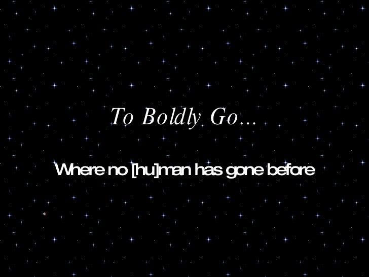To Boldly Go... Where no [hu]man has gone before