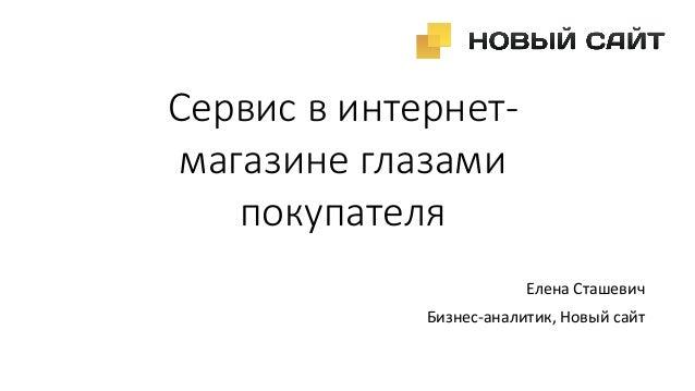Сервис в интернет- магазине глазами покупателя Елена Сташевич Бизнес-аналитик, Новый сайт