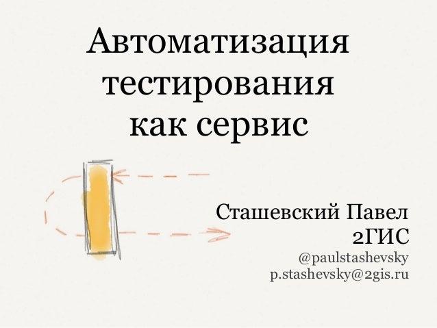 Автоматизация тестирования   как сервис      Сташевский Павел                 2ГИС               @paulstashevsky          ...