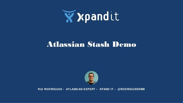 Atlassian Stash Demo RUI RODRIGUES • ATLASSIAN EXPERT • XPAND IT • @RODRIGUESRMB