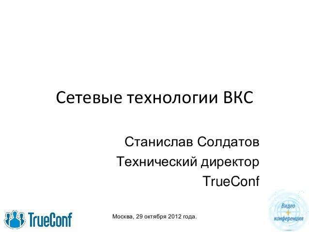Москва, 29 октября 2012 года. Cетевые технологии ВКС Станислав Солдатов Технический директор TrueConf