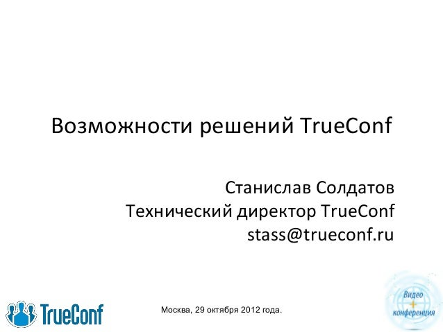 Москва, 29 октября 2012 года. Возможности решений TrueConf Станислав Солдатов Технический директор TrueConf stass@trueconf...