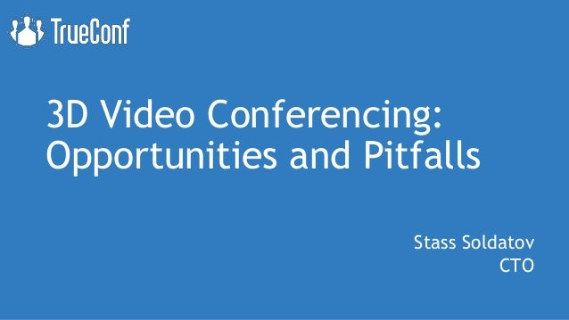 3D Video Conferencing: Opportunities and Pitfalls Stass Soldatov CTO