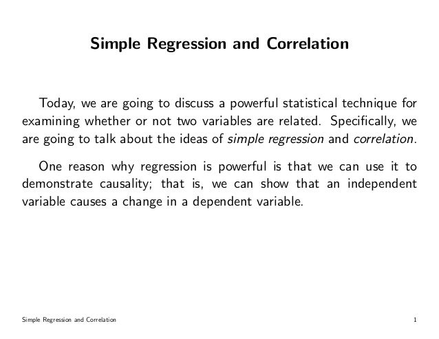 Simple Regression and Correlation Today, we are going to discuss a powerful statistical technique for examining whether or...