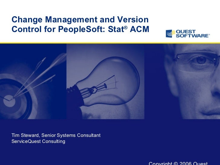 Change Management and Version Control for PeopleSoft: Stat ®  ACM Tim Steward, Senior Systems Consultant  ServiceQuest Con...