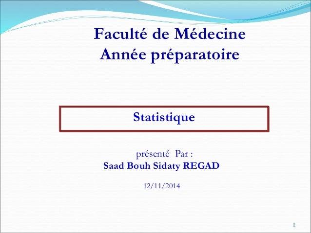 Statistique Faculté de Médecine Année préparatoire présenté Par : Saad Bouh Sidaty REGAD 12/11/2014 1