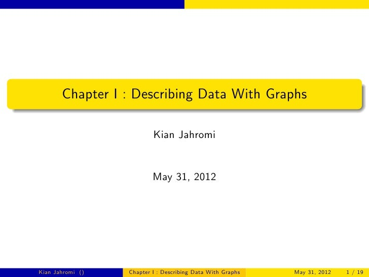 Chapter I : Describing Data With Graphs                          Kian Jahromi                          May 31, 2012Kian Ja...