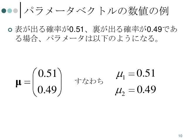 パラメータベクトルの数値の例   表が出る確率が0.51、裏が出る確率が0.49であ る場合、パラメータは以下のようになる。  μ  0.51 0.49  すなわち  1  0.51  2  0.49  10
