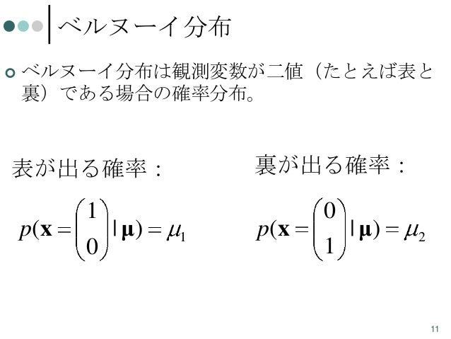 ベルヌーイ分布   ベルヌーイ分布は観測変数が二値(たとえば表と 裏)である場合の確率分布。  表が出る確率:  裏が出る確率:  1  0  p(x  0  | μ)  1  p(x  1  | μ)  2  11
