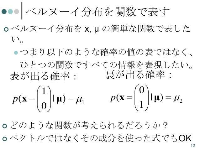 ベルヌーイ分布を関数で表す   ベルヌーイ分布を x, μ の簡単な関数で表した い。  つまり以下のような確率の値の表ではなく、 ひとつの関数ですべての情報を表現したい。  表が出る確率: 1 p(x | μ) 1 0  裏が出る確率: ...