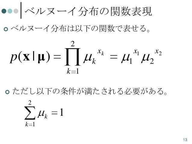 ベルヌーイ分布の関数表現   ベルヌーイ分布は以下の関数で表せる。  2  p(x | μ)  xk k  x1 1  x2 2  k 1   ただし以下の条件が満たされる必要がある。 2 k  1  k 1 13