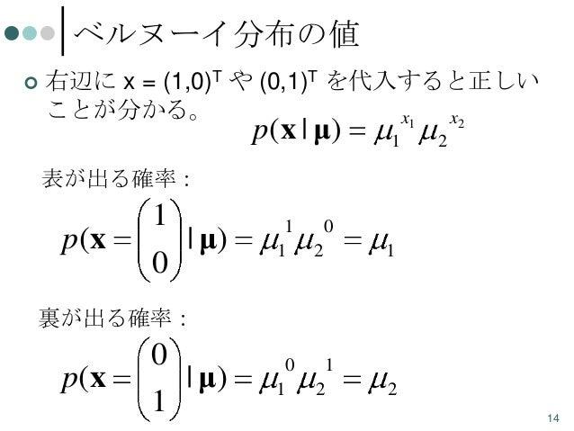 ベルヌーイ分布の値   右辺に x = (1,0)T や (0,1)T を代入すると正しい ことが分かる。 x1 x2  p(x | μ)  1  2  表が出る確率:  p( x  1 0  | μ)  1 1  0 2  1  0 1  ...