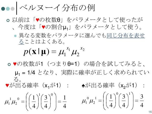 ベルヌーイ分布の例   以前は「♥の枚数θ」をパラメータとして使ったが 、今度は「♥の割合μ1」をパラメータとして使う。   異なる変数をパラメータに選んでも同じ分布を表せ ることはよくある。 x1  p(x | μ)  1  x2 2  ...