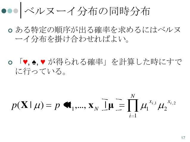 ベルヌーイ分布の同時分布   ある特定の順序が出る確率を求めるにはベルヌ ーイ分布を掛け合わせればよい。    「♥, ♠, ♥ が得られる確率」を計算した時にすで に行っている。 N  p( X | )  p x1 ,..., x N |...