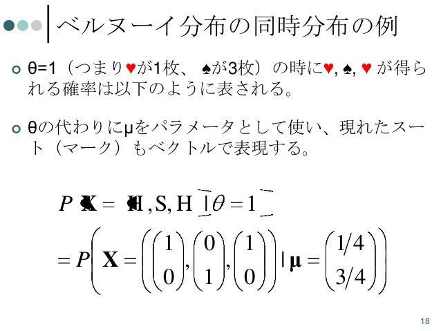 ベルヌーイ分布の同時分布の例   θ=1(つまり♥が1枚、 ♠が3枚)の時に♥, ♠, ♥ が得ら れる確率は以下のように表される。    θの代わりにμをパラメータとして使い、現れたスー ト(マーク)もベクトルで表現する。  PX P X...