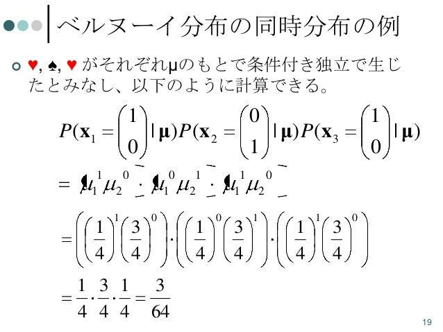 ベルヌーイ分布の同時分布の例   ♥, ♠, ♥ がそれぞれμのもとで条件付き独立で生じ たとみなし、以下のように計算できる。  1 | μ) P(x 2 0  P(x1 1 1  1 4  0  0  2 1  1 3 1 4 4 4  1...