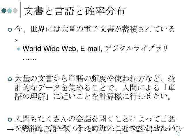 文書と言語と確率分布   今、世界には大量の電子文書が蓄積されている 。     World Wide Web, E-mail, デジタルライブラリ ……  大量の文書から単語の頻度や使われ方など、統 計的なデータを集めることで、人間によ...