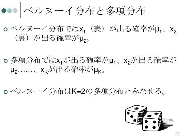 ベルヌーイ分布と多項分布   ベルヌーイ分布ではx1(表)が出る確率がμ1、x2 (裏)が出る確率がμ2。    多項分布ではx1が出る確率がμ1、x2が出る確率が μ2……、xKが出る確率がμK。    ベルヌーイ分布はK=2の多項分布...
