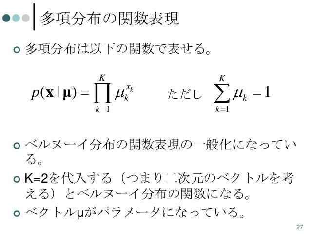 多項分布の関数表現   多項分布は以下の関数で表せる。 K  p(x | μ)  K  xk k k 1  ただし  k  1  k 1  ベルヌーイ分布の関数表現の一般化になってい る。  K=2を代入する(つまり二次元のベクトルを考 え...