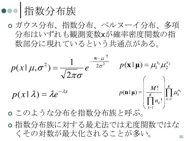 指数分布族   ガウス分布、指数分布、ベルヌーイ分布、多項 分布はいずれも観測変数xが確率密度関数の指 数部分に現れているという共通点がある。  p( x | ,  p( x | )  2  1 2  )  e  x  e  x 2  2 2...
