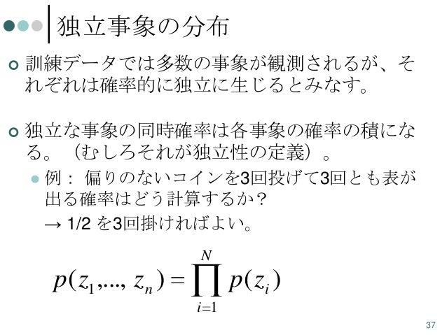 独立事象の分布   訓練データでは多数の事象が観測されるが、そ れぞれは確率的に独立に生じるとみなす。    独立な事象の同時確率は各事象の確率の積にな る。(むしろそれが独立性の定義)。   例: 偏りのないコインを3回投げて3回とも表...