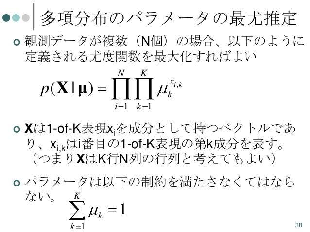 多項分布のパラメータの最尤推定   観測データが複数(N個)の場合、以下のように 定義される尤度関数を最大化すればよい N  K  p( X | μ)  xi ,k k  i 1 k 1   Xは1-of-K表現xiを成分として持つベクトル...