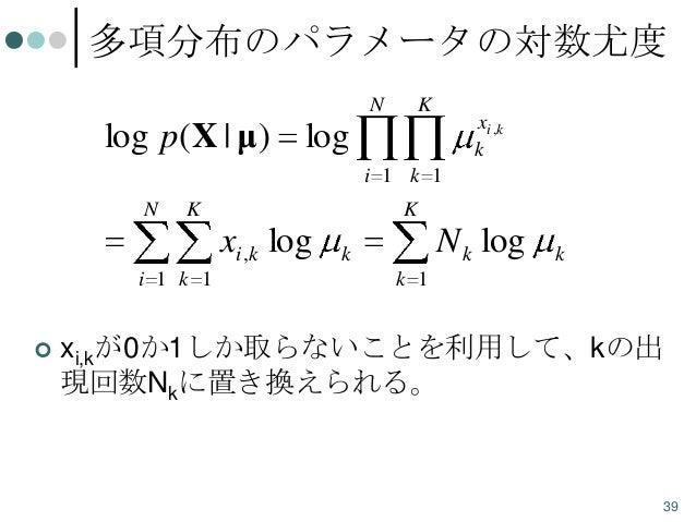 多項分布のパラメータの対数尤度 N  K  xi ,k k  log p ( X | μ) log i 1 k 1 N  K  K  xi ,k log i 1 k 1   N k log  k  k  k 1  xi,kが0か1しか取らない...