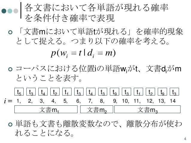 各文書において各単語が現れる確率 を条件付き確率で表現   「文書mにおいて単語tが現れる」を確率的現象 として捉える。つまり以下の確率を考える。  p( wi   t | di  m)  コーパスにおける位置iの単語wiがt、文書diがm...
