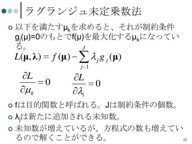 ラグランジュ未定乗数法   以下を満たすμkを求めると、それが制約条件 gj(μ)=0のもとでf(μ)を最大化するμkになってい る。 J  L(μ, λ )  f (μ)  j  g j (μ)  j 1  L k  0  L  0  i ...