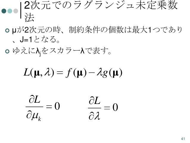 2次元でのラグランジュ未定乗数 法 μが2次元の時、制約条件の個数は最大1つであり 、J=1となる。  ゆえにλjをスカラーλで表す。   L(μ, )  L  f (μ)  0  g (μ)  L  0  k 41
