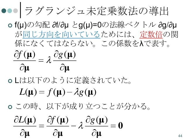 ラグランジュ未定乗数法の導出   f(μ)の勾配 ∂f/∂μ とg(μ)=0の法線ベクトル ∂g/∂μ が同じ方向を向いているためには、定数倍の関 係になくてはならない。この係数をλで表す。  f (μ ) μ   Lは以下のように定義され...