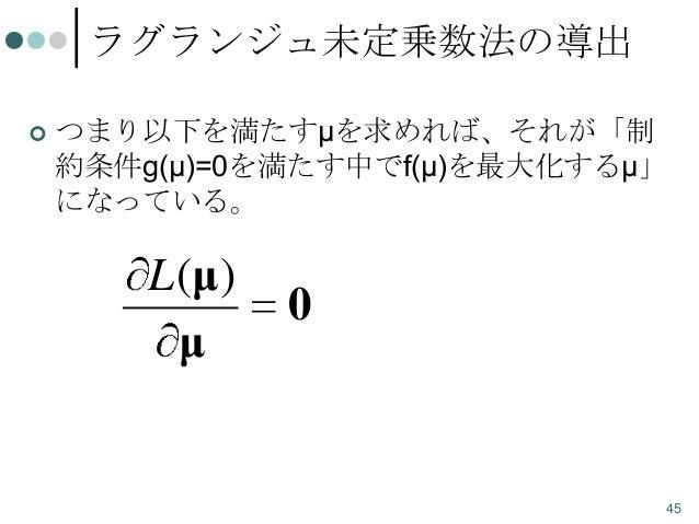 ラグランジュ未定乗数法の導出   つまり以下を満たすμを求めれば、それが「制 約条件g(μ)=0を満たす中でf(μ)を最大化するμ」 になっている。  L (μ) μ  0  45