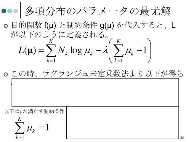 多項分布のパラメータの最尤解   目的関数 f(μ) と制約条件 g(μ) を代入すると、L が以下のように定義される。 K  L(μ)  K  N k log  k  k  k 1   1  k 1  この時、ラグランジュ未定乗数法より以...