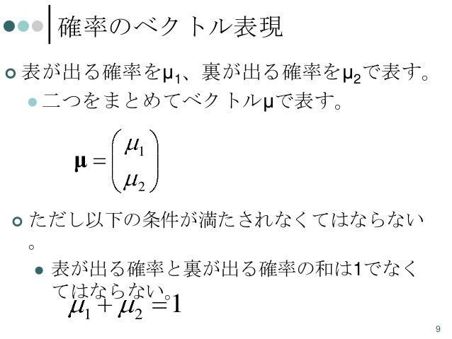 確率のベクトル表現   表が出る確率をμ1、裏が出る確率をμ2で表す。  二つをまとめてベクトルμで表す。  μ  1 2    ただし以下の条件が満たされなくてはならない 。  表が出る確率と裏が出る確率の和は1でなく てはならない。...