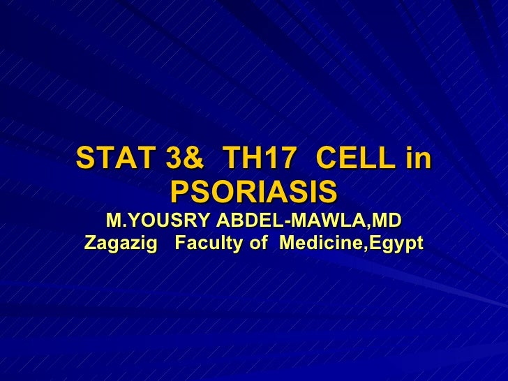 STAT 3&  TH17  CELL in PSORIASIS M.YOUSRY ABDEL-MAWLA,MD Zagazig  Faculty of  Medicine,Egypt