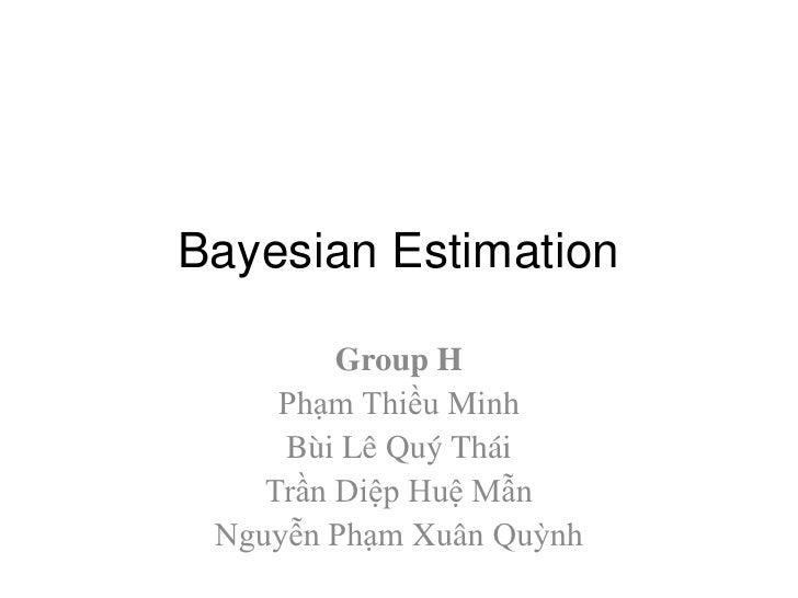 Bayesian Estimation<br />Group H<br />PhạmThiều Minh<br />BùiLêQuýThái<br />TrầnDiệpHuệMẫn<br />NguyễnPhạmXuânQuỳnh<br />