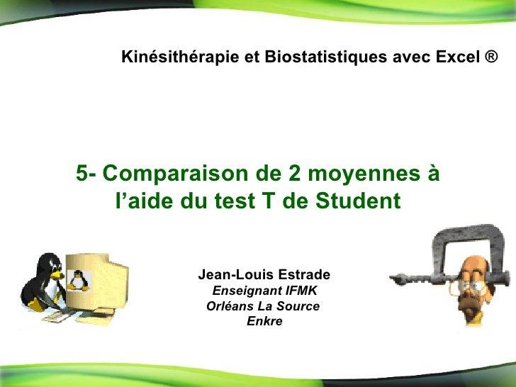 5-  Comparaison de 2 moyennes à l'aide du test T de Student Kinésithérapie et Biostatistiques avec Excel ® Jean-Louis Estr...