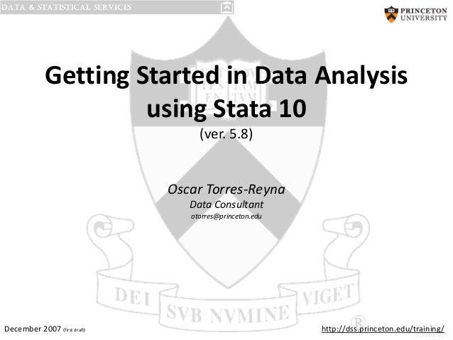 Getting Started in Data Analysis using Stata 10 (ver. 5.8)  Oscar Torres-Reyna Data Consultant otorres@princeton.edu  Dece...