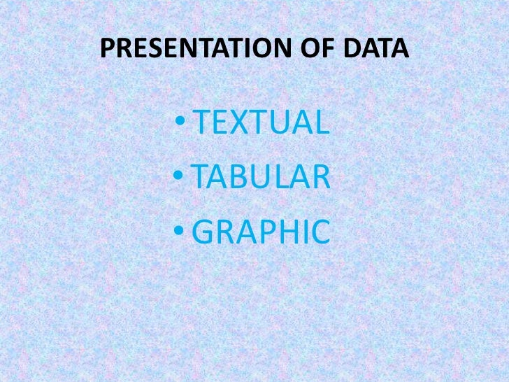 PRESENTATION OF DATA<br />TEXTUAL<br />TABULAR<br />GRAPHIC<br />