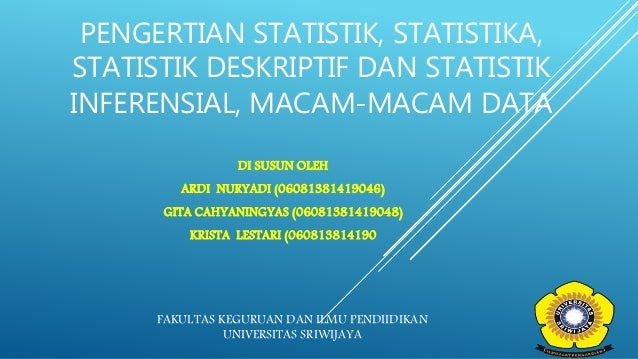 PENGERTIAN STATISTIK, STATISTIKA, STATISTIK DESKRIPTIF DAN STATISTIK INFERENSIAL, MACAM-MACAM DATA DI SUSUN OLEH ARDI NURY...