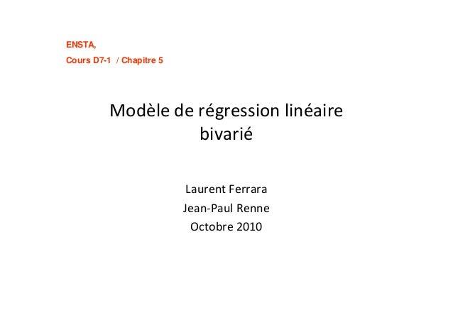 ENSTA, Cours D7-1 / Chapitre 5 Modèle de régression linéaire bivarié Laurent Ferrara Jean-Paul Renne Octobre 2010