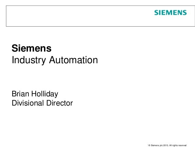 Page 1 June 2013 Unrestricted / © Siemens plc 2013. All rights reserved Siemens Industry Automation Brian Holliday Divisio...