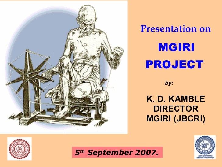 Presentation on   MGIRI PROJECT <ul><li>K. D. KAMBLE </li></ul><ul><li>DIRECTOR </li></ul><ul><li>MGIRI (JBCRI) </li></ul>...