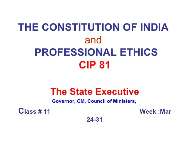 THE CONSTITUTION OF INDIA   and     PROFESSIONAL ETHICS CIP 81 The State Executive Governor, CM, Council of Ministers,  C ...