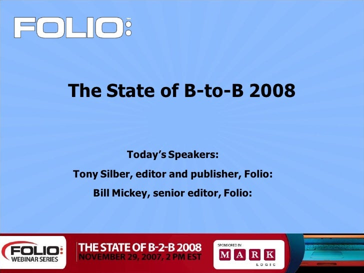 The State of B-to-B 2008              Today's Speakers: Tony Silber, editor and publisher, Folio:     Bill Mickey, senior ...