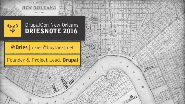 Founder & Project Lead, Drupal @Dries | dries@buytaert.net DrupalCon New Orleans DRIESNOTE 2016