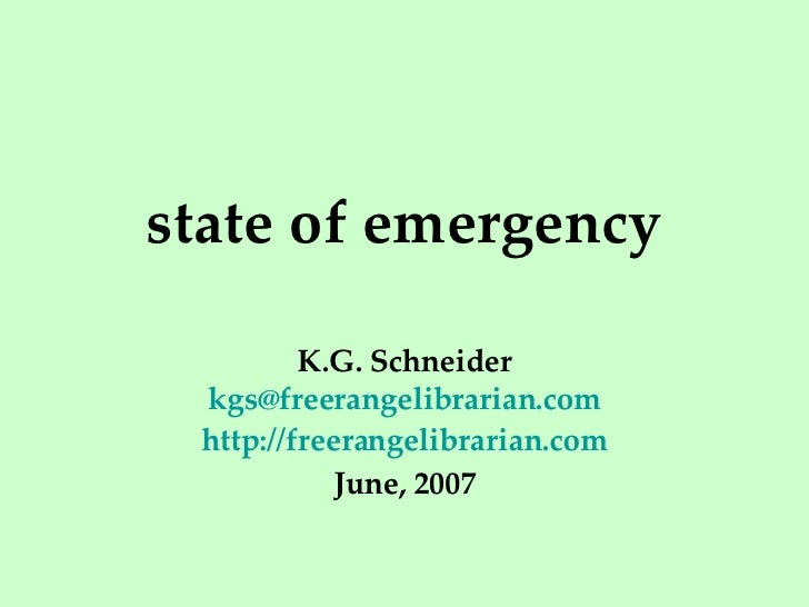 state of emergency K.G. Schneider [email_address] http://freerangelibrarian.com June, 2007
